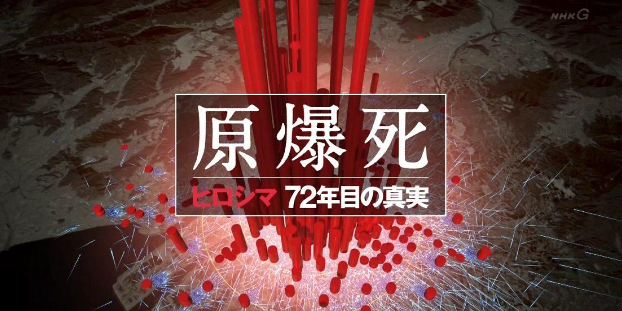 NHKスペシャル「原爆死~ヒロシマ 72年目の真実~」を見て